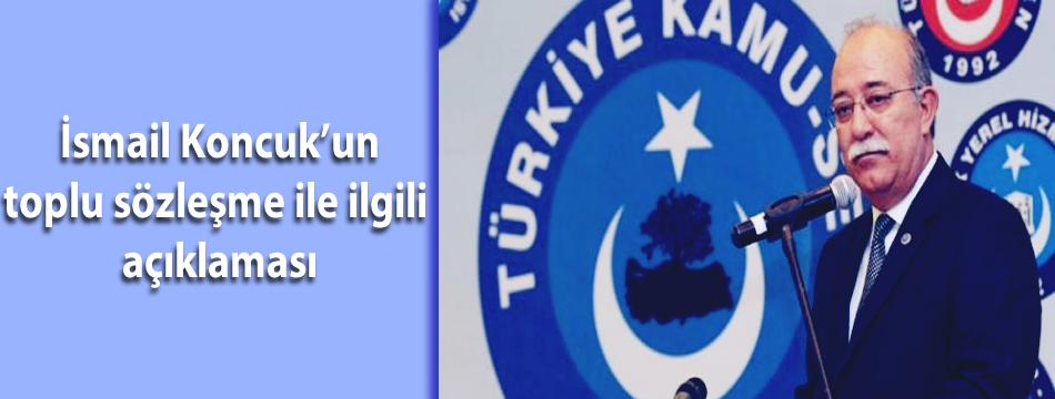 İsmail Koncuk'un toplu sözleşme ile ilgili açıklaması