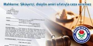 Mahkeme: Şikâyetçi, disiplin amiri sıfatıyla ceza veremez